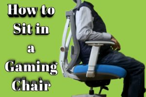 How to sit in a gaming chair – 5 Amazing Tips